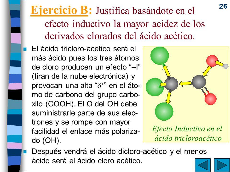 26 Ejercicio B: Justifica basándote en el efecto inductivo la mayor acidez de los derivados clorados del ácido acético. n El ácido tricloro-acetico se