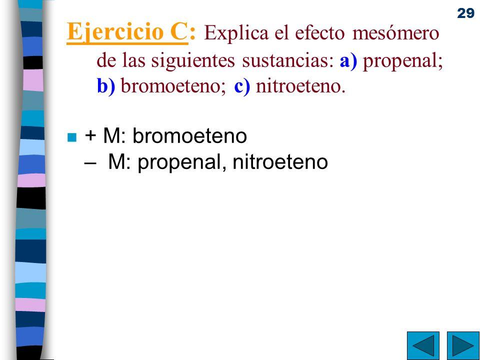 29 Ejercicio C: Explica el efecto mesómero de las siguientes sustancias: a) propenal; b) bromoeteno; c) nitroeteno. n + M: bromoeteno – M: propenal, n