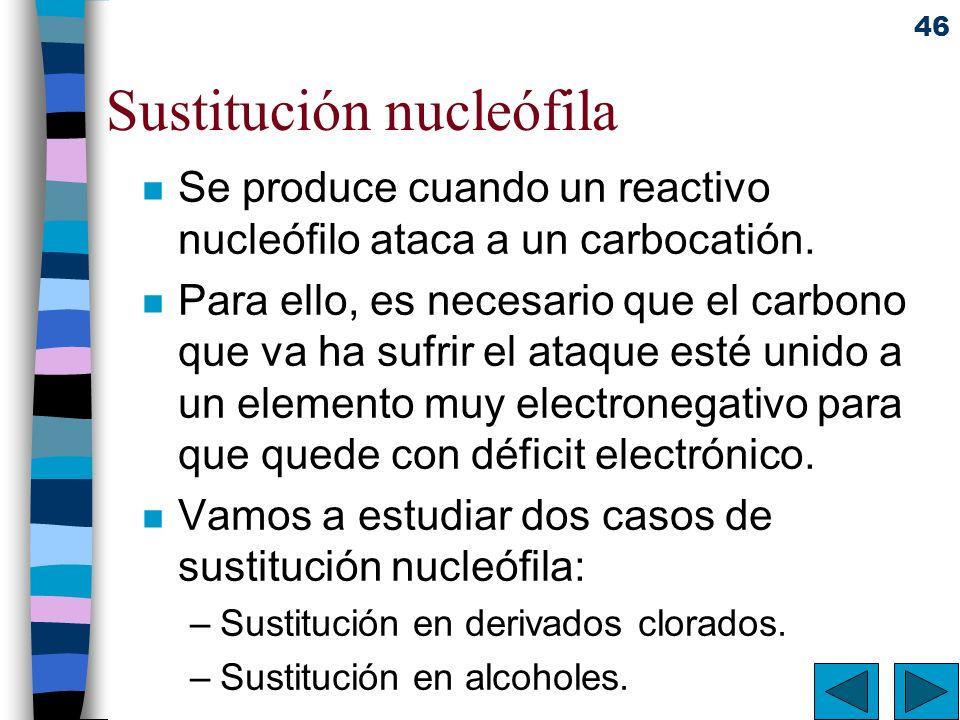 46 Sustitución nucleófila n Se produce cuando un reactivo nucleófilo ataca a un carbocatión. n Para ello, es necesario que el carbono que va ha sufrir
