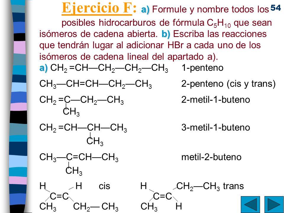 54 a) b) Ejercicio F: a) Formule y nombre todos los posibles hidrocarburos de fórmula C 5 H 10 que sean isómeros de cadena abierta. b) Escriba las rea