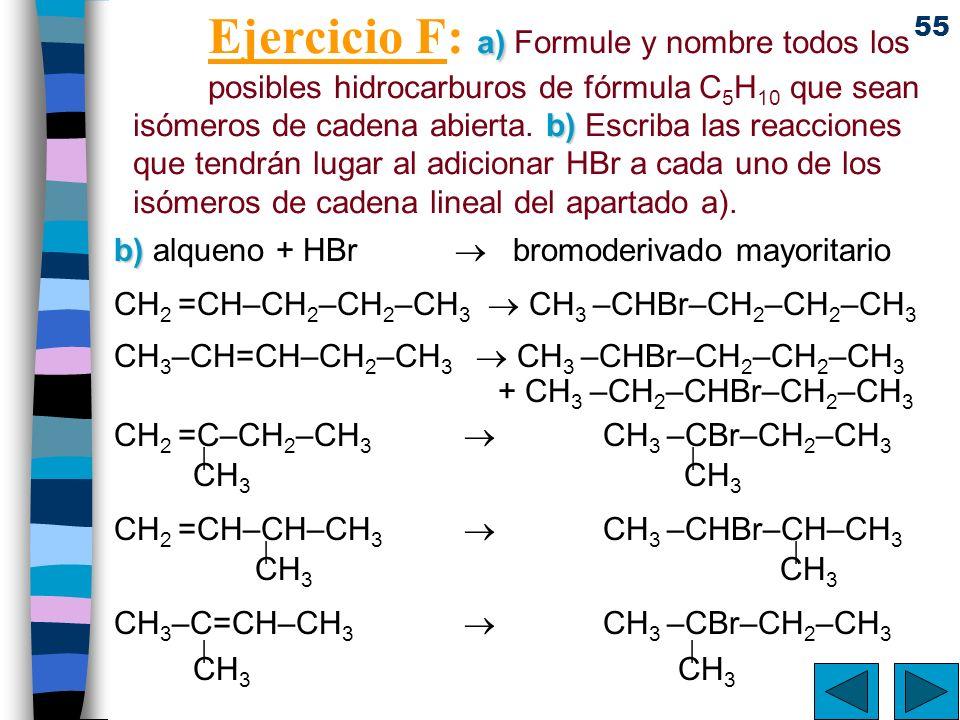 55 a) b) Ejercicio F: a) Formule y nombre todos los posibles hidrocarburos de fórmula C 5 H 10 que sean isómeros de cadena abierta. b) Escriba las rea