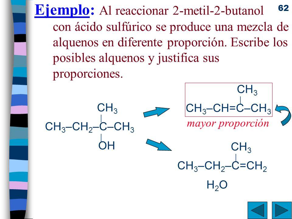 62 Ejemplo: Al reaccionar 2-metil-2-butanol con ácido sulfúrico se produce una mezcla de alquenos en diferente proporción. Escribe los posibles alquen