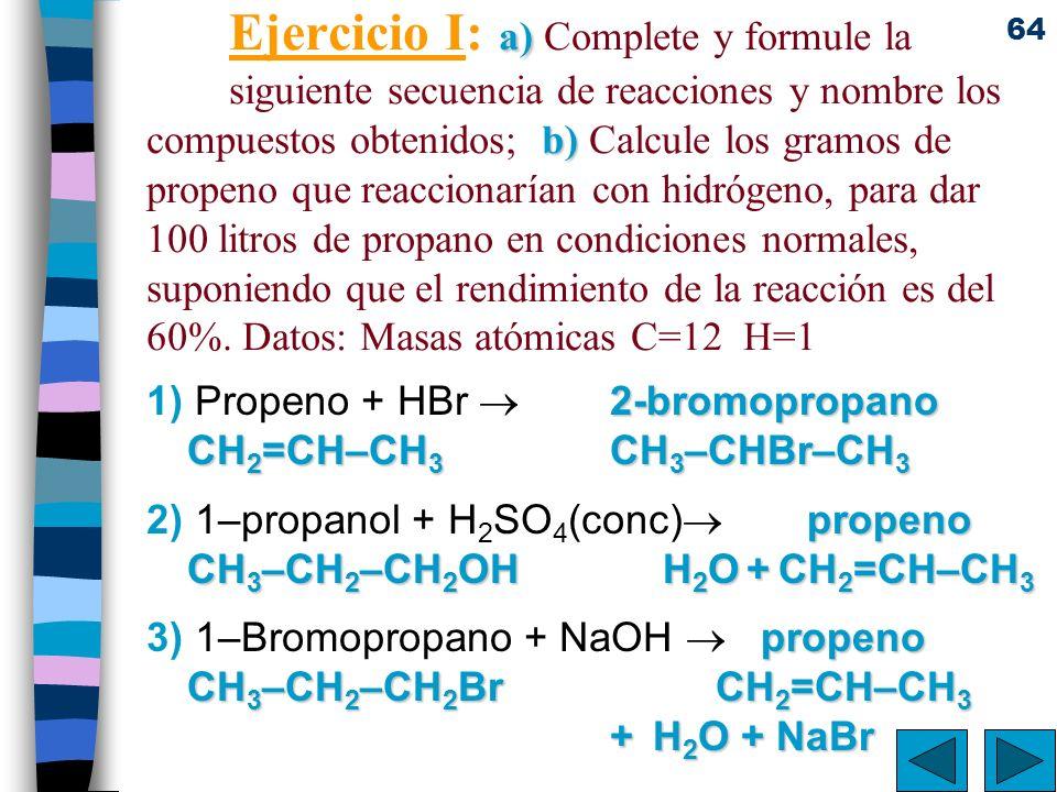 64 a) b) Ejercicio I: a) Complete y formule la siguiente secuencia de reacciones y nombre los compuestos obtenidos; b) Calcule los gramos de propeno q