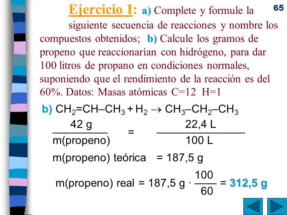 65 a) b) Ejercicio I: a) Complete y formule la siguiente secuencia de reacciones y nombre los compuestos obtenidos; b) Calcule los gramos de propeno q