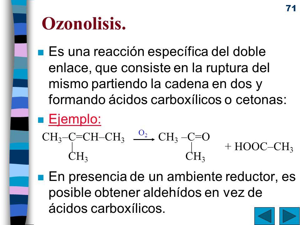 71 Ozonolisis. n Es una reacción específica del doble enlace, que consiste en la ruptura del mismo partiendo la cadena en dos y formando ácidos carbox