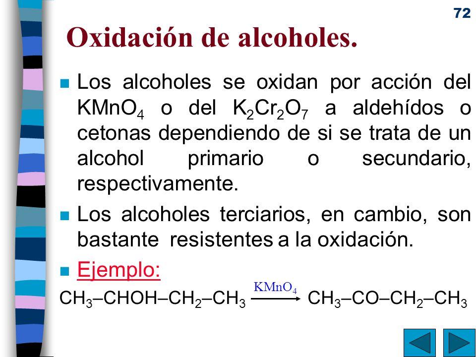 72 Oxidación de alcoholes. n Los alcoholes se oxidan por acción del KMnO 4 o del K 2 Cr 2 O 7 a aldehídos o cetonas dependiendo de si se trata de un a