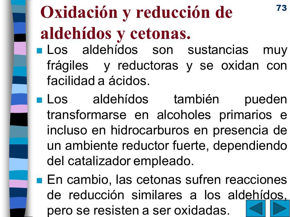 73 Oxidación y reducción de aldehídos y cetonas. n Los aldehídos son sustancias muy frágiles y reductoras y se oxidan con facilidad a ácidos. n Los al