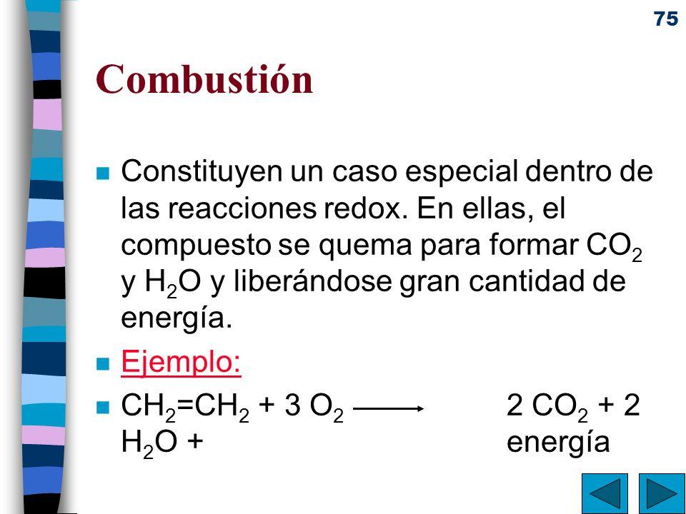 75 Combustión n Constituyen un caso especial dentro de las reacciones redox. En ellas, el compuesto se quema para formar CO 2 y H 2 O y liberándose gr