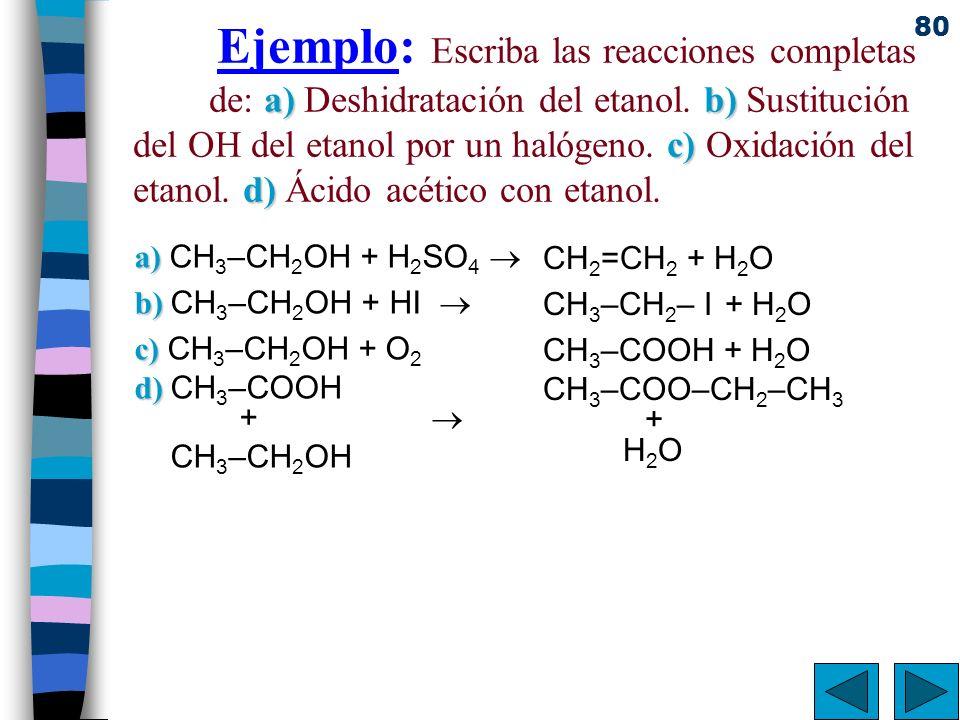 80 a)b) c) d) Ejemplo: Escriba las reacciones completas de: a) Deshidratación del etanol. b) Sustitución del OH del etanol por un halógeno. c) Oxidaci
