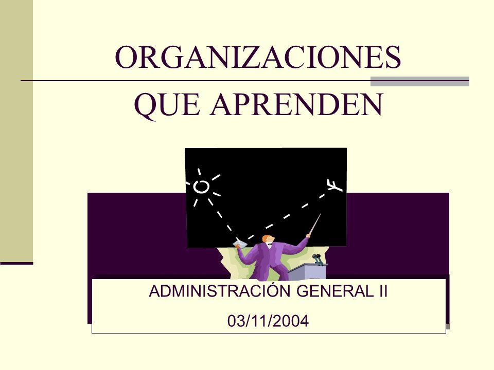 ORGANIZACIONES QUE APRENDEN ADMINISTRACIÓN GENERAL II 03/11/2004 ADMINISTRACIÓN GENERAL II 03/11/2004