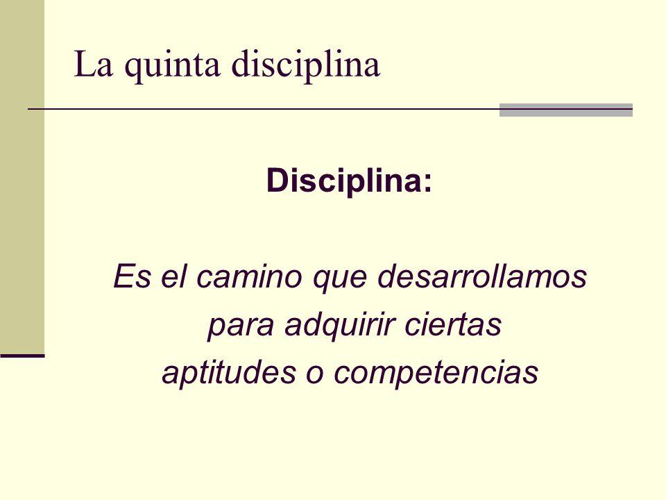 La quinta disciplina Disciplina: Es el camino que desarrollamos para adquirir ciertas aptitudes o competencias