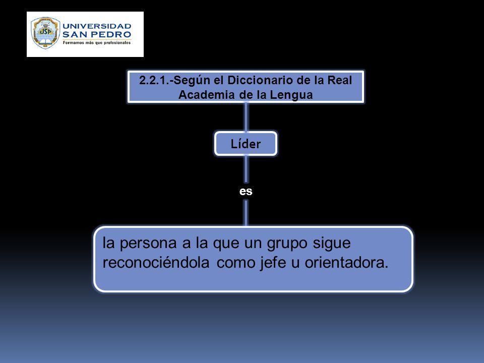 2.2.1.-Según el Diccionario de la Real Academia de la Lengua Líder es la persona a la que un grupo sigue reconociéndola como jefe u orientadora.