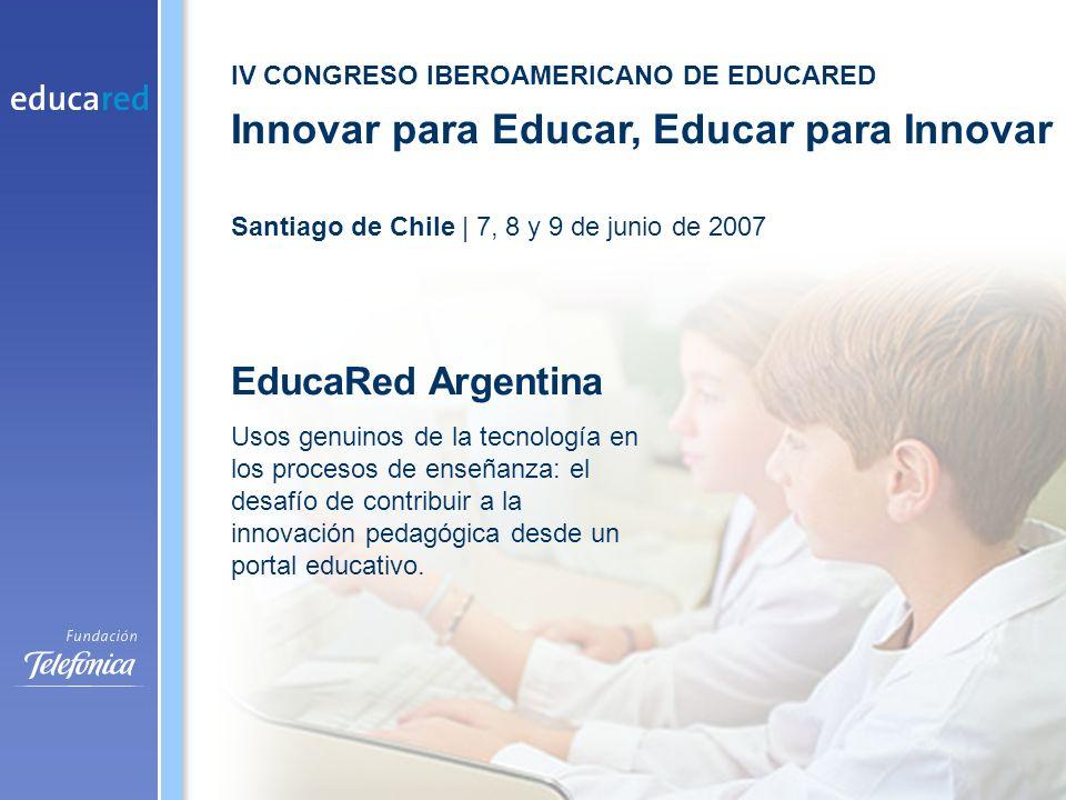 IV CONGRESO IBEROAMERICANO DE EDUCARED Innovar para Educar, Educar para Innovar Santiago de Chile | 7, 8 y 9 de junio de 2007 EducaRed Argentina Usos genuinos de la tecnología en los procesos de enseñanza: el desafío de contribuir a la innovación pedagógica desde un portal educativo.