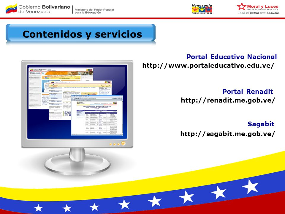 http://www.portaleducativo.edu.ve/ http://renadit.me.gob.ve/ http://sagabit.me.gob.ve/ Sagabit Portal Renadit Portal Educativo Nacional Contenidos y servicios