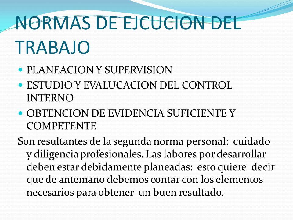 NORMAS DE EJCUCION DEL TRABAJO PLANEACION Y SUPERVISION ESTUDIO Y EVALUCACION DEL CONTROL INTERNO OBTENCION DE EVIDENCIA SUFICIENTE Y COMPETENTE Son r