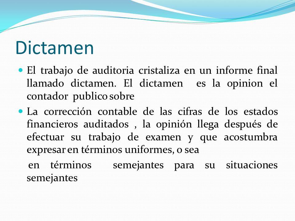 Dictamen El trabajo de auditoria cristaliza en un informe final llamado dictamen. El dictamen es la opinion el contador publico sobre La corrección co