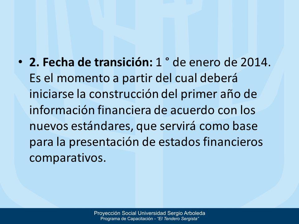 2. Fecha de transición: 1 ° de enero de 2014. Es el momento a partir del cual deberá iniciarse la construcción del primer año de información financier