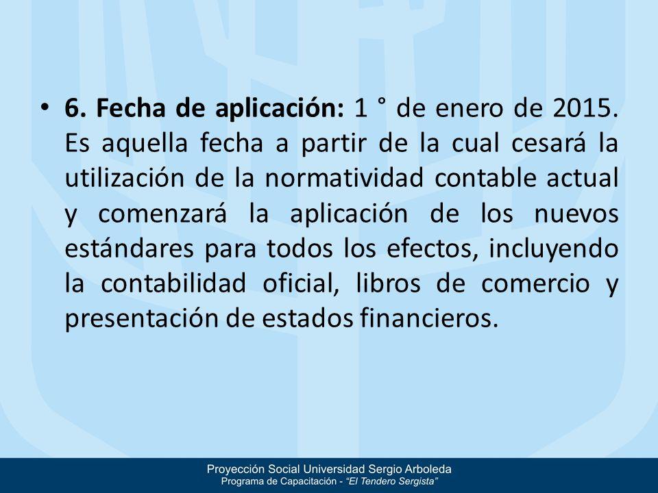 6. Fecha de aplicación: 1 ° de enero de 2015. Es aquella fecha a partir de la cual cesará la utilización de la normatividad contable actual y comenzar
