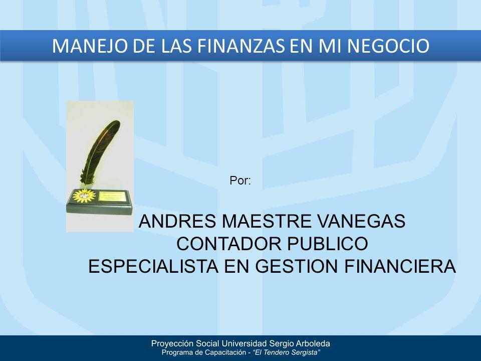 MANEJO DE LAS FINANZAS EN MI NEGOCIO Por: ANDRES MAESTRE VANEGAS CONTADOR PUBLICO ESPECIALISTA EN GESTION FINANCIERA