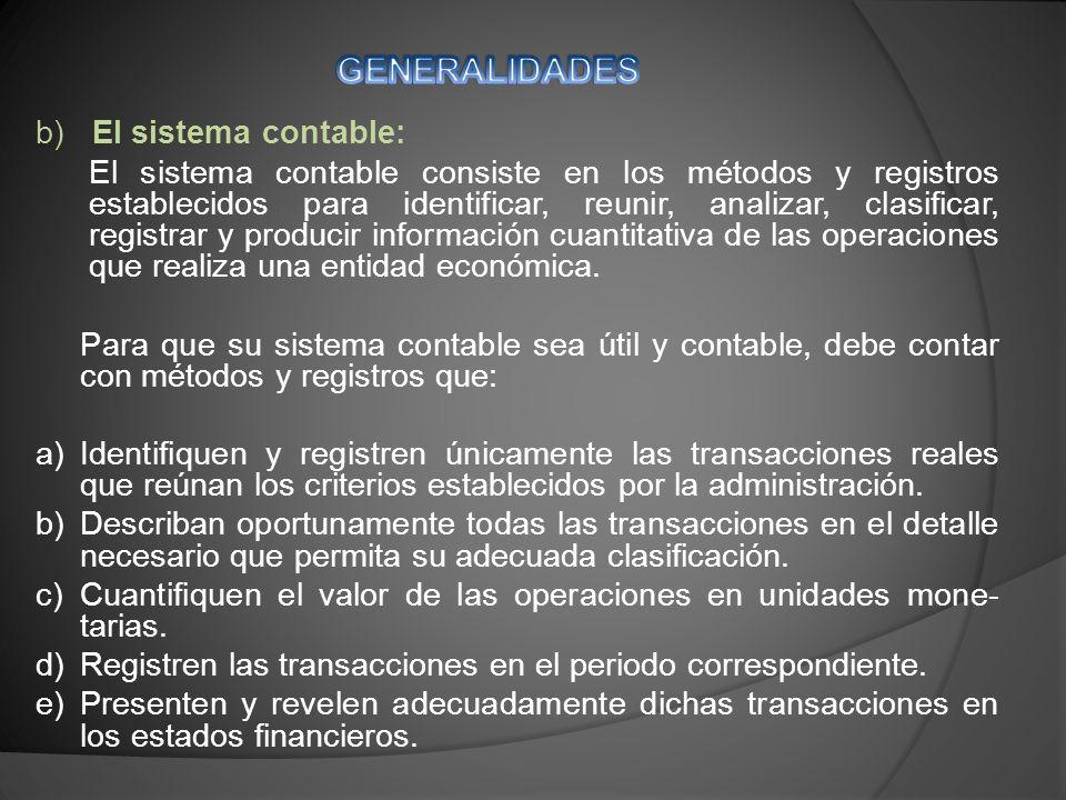 b) El sistema contable: El sistema contable consiste en los métodos y registros establecidos para identificar, reunir, analizar, clasificar, registrar y producir información cuantitativa de las operaciones que realiza una entidad económica.