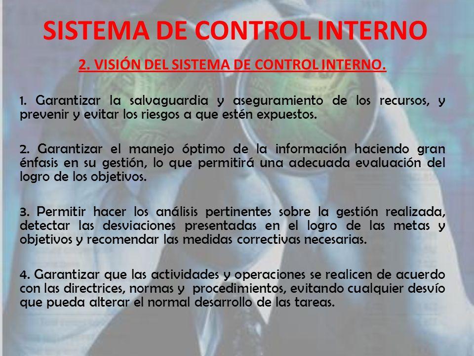 SISTEMA DE CONTROL INTERNO 2. VISIÓN DEL SISTEMA DE CONTROL INTERNO. 1. Garantizar la salvaguardia y aseguramiento de los recursos, y prevenir y evita