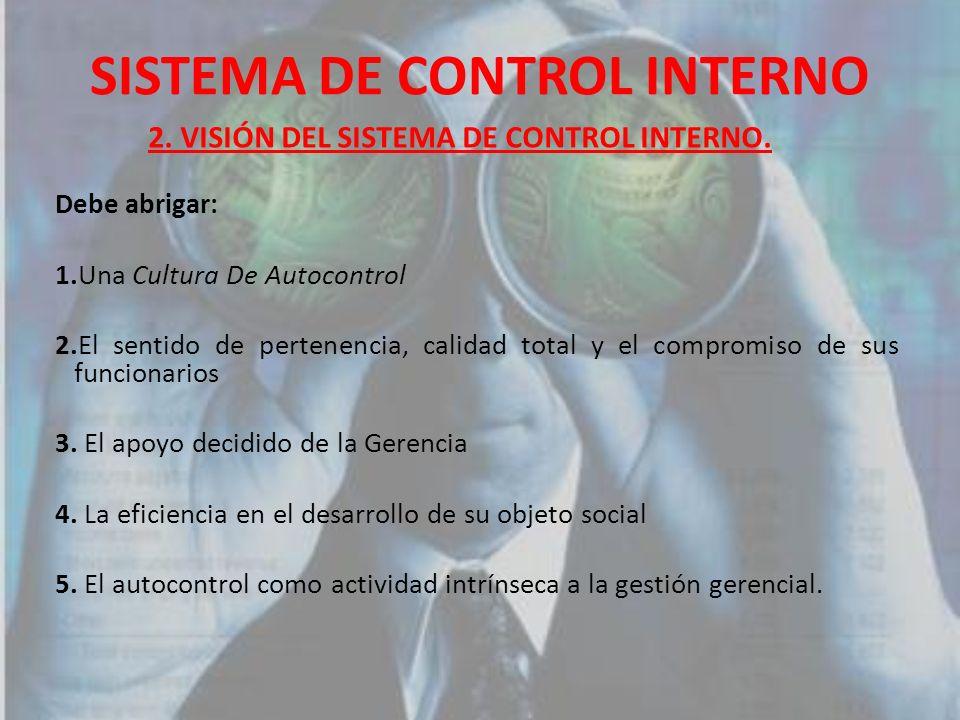 SISTEMA DE CONTROL INTERNO Debe abrigar: 1.Una Cultura De Autocontrol 2.El sentido de pertenencia, calidad total y el compromiso de sus funcionarios 3