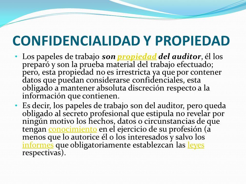 CONFIDENCIALIDAD Y PROPIEDAD Los papeles de trabajo son propiedad del auditor, él los preparó y son la prueba material del trabajo efectuado; pero, es
