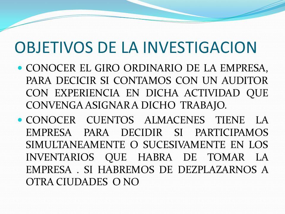 OBJETIVOS DE LA INVESTIGACION CONOCER EL GIRO ORDINARIO DE LA EMPRESA, PARA DECICIR SI CONTAMOS CON UN AUDITOR CON EXPERIENCIA EN DICHA ACTIVIDAD QUE