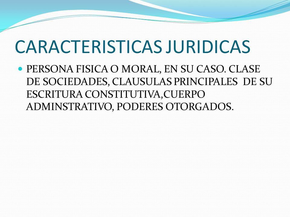 CARACTERISTICAS JURIDICAS PERSONA FISICA O MORAL, EN SU CASO. CLASE DE SOCIEDADES, CLAUSULAS PRINCIPALES DE SU ESCRITURA CONSTITUTIVA,CUERPO ADMINSTRA