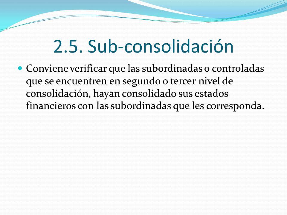 2.5. Sub-consolidación Conviene verificar que las subordinadas o controladas que se encuentren en segundo o tercer nivel de consolidación, hayan conso