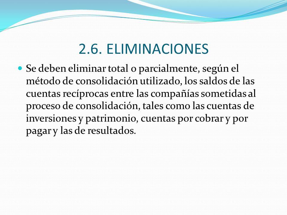 2.6. ELIMINACIONES Se deben eliminar total o parcialmente, según el método de consolidación utilizado, los saldos de las cuentas recíprocas entre las