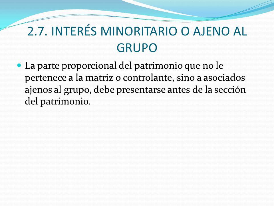 2.7. INTERÉS MINORITARIO O AJENO AL GRUPO La parte proporcional del patrimonio que no le pertenece a la matriz o controlante, sino a asociados ajenos