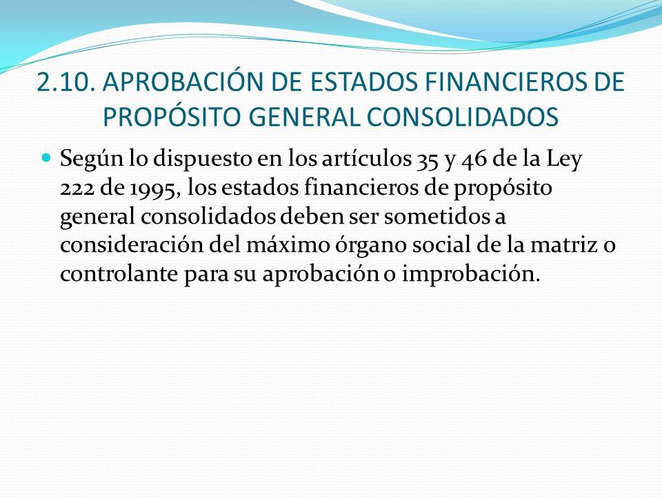 2.10. APROBACIÓN DE ESTADOS FINANCIEROS DE PROPÓSITO GENERAL CONSOLIDADOS Según lo dispuesto en los artículos 35 y 46 de la Ley 222 de 1995, los estad