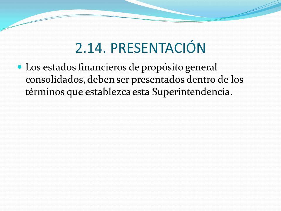 2.14. PRESENTACIÓN Los estados financieros de propósito general consolidados, deben ser presentados dentro de los términos que establezca esta Superin