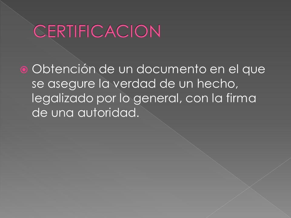 Obtención de un documento en el que se asegure la verdad de un hecho, legalizado por lo general, con la firma de una autoridad.