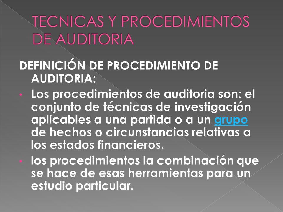 DEFINICIÓN DE PROCEDIMIENTO DE AUDITORIA: Los procedimientos de auditoria son: el conjunto de técnicas de investigación aplicables a una partida o a u