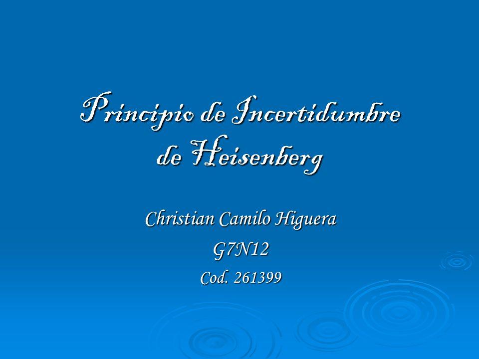 Principio de Incertidumbre de Heisenberg Christian Camilo Higuera G7N12 Cod. 261399