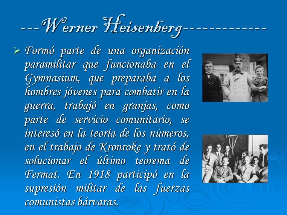 ---Werner Heisenberg------------- Formó parte de una organización paramilitar que funcionaba en el Gymnasium, que preparaba a los hombres jóvenes para