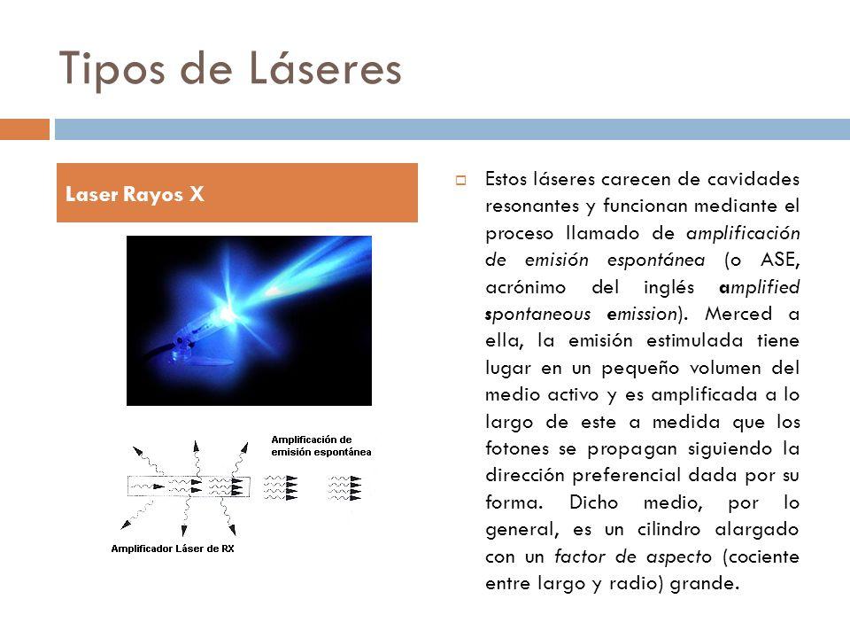 Tipos de Láseres Estos láseres carecen de cavidades resonantes y funcionan mediante el proceso llamado de amplificación de emisión espontánea (o ASE,