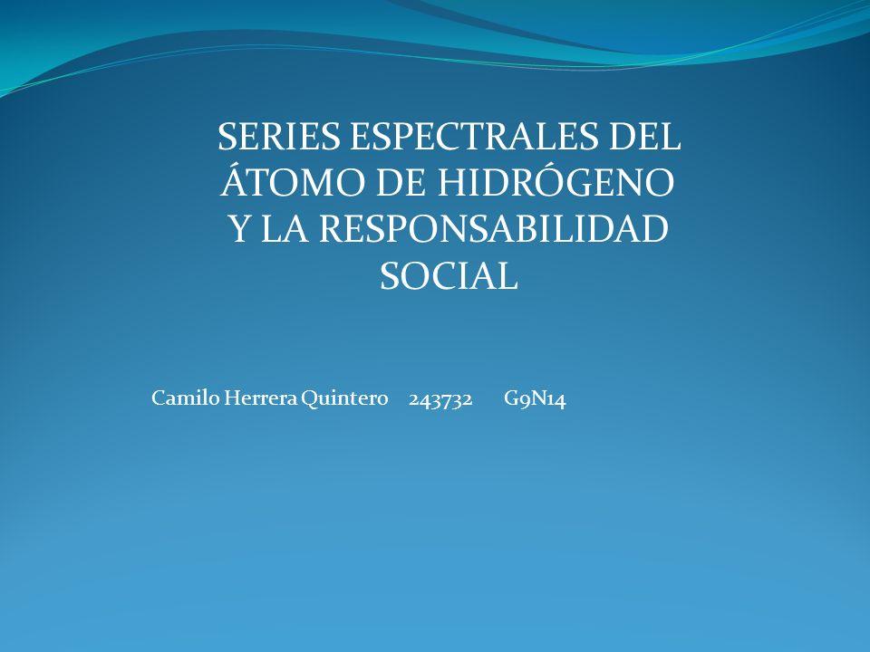 SERIES ESPECTRALES DEL ÁTOMO DE HIDRÓGENO Y LA RESPONSABILIDAD SOCIAL Camilo Herrera Quintero 243732 G9N14