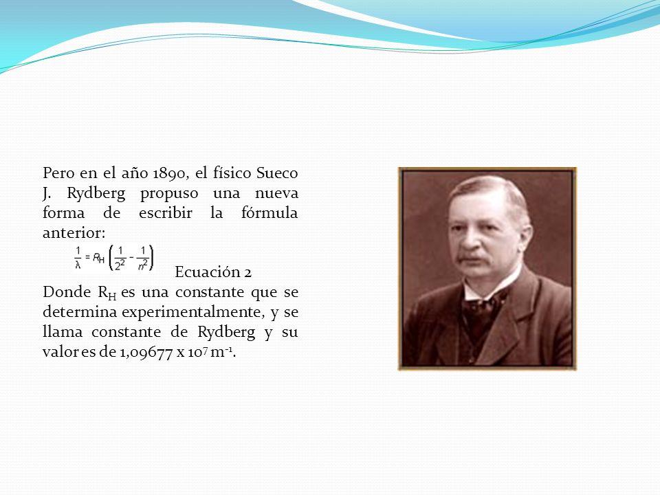 Pero en el año 1890, el físico Sueco J. Rydberg propuso una nueva forma de escribir la fórmula anterior: Ecuación 2 Donde R H es una constante que se