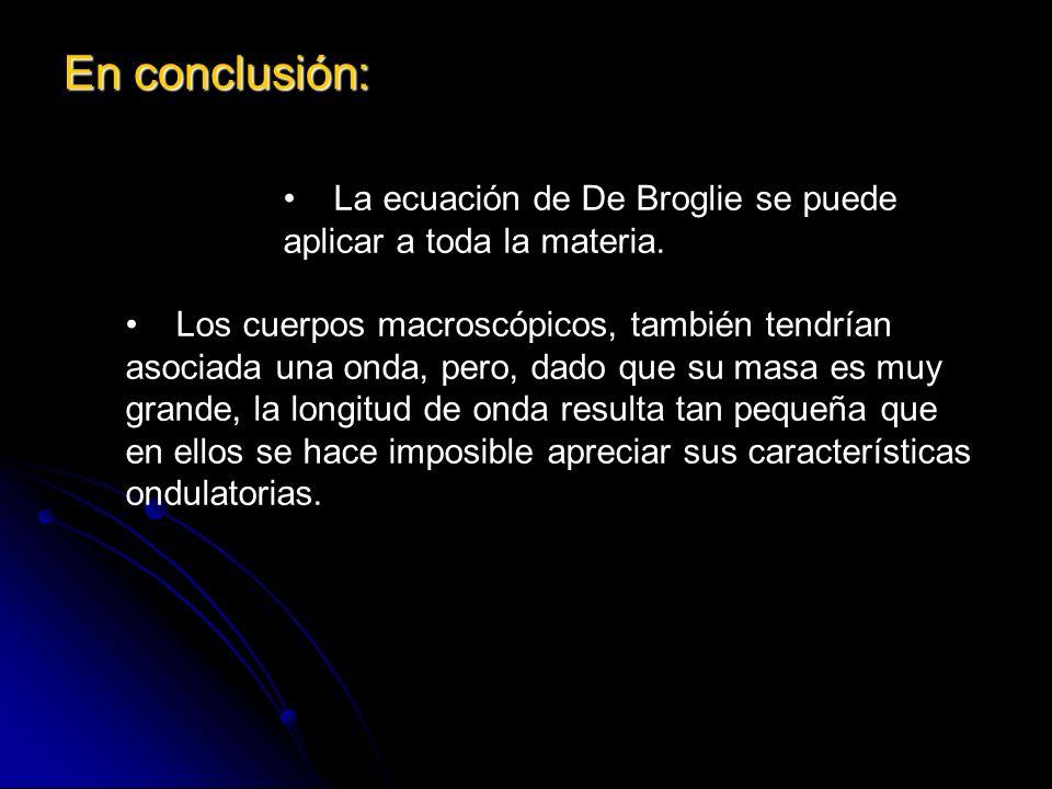 En conclusión: La ecuación de De Broglie se puede aplicar a toda la materia. Los cuerpos macroscópicos, también tendrían asociada una onda, pero, dado