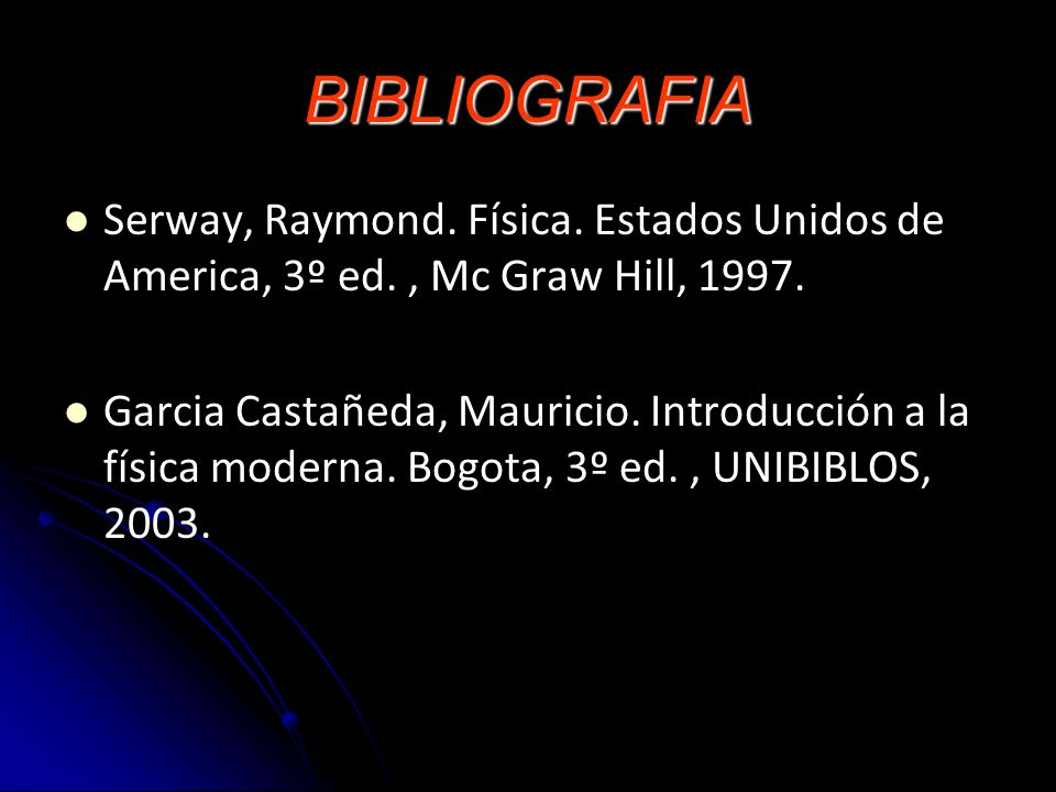 BIBLIOGRAFIA Serway, Raymond. Física. Estados Unidos de America, 3º ed., Mc Graw Hill, 1997. Garcia Castañeda, Mauricio. Introducción a la física mode