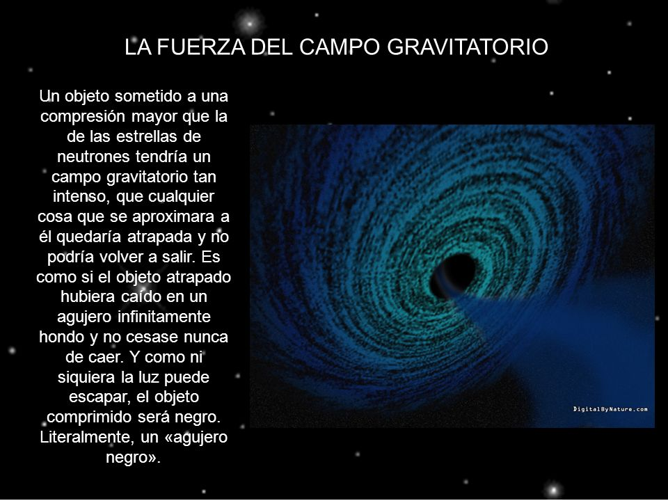 LA FUERZA DEL CAMPO GRAVITATORIO Un objeto sometido a una compresión mayor que la de las estrellas de neutrones tendría un campo gravitatorio tan inte