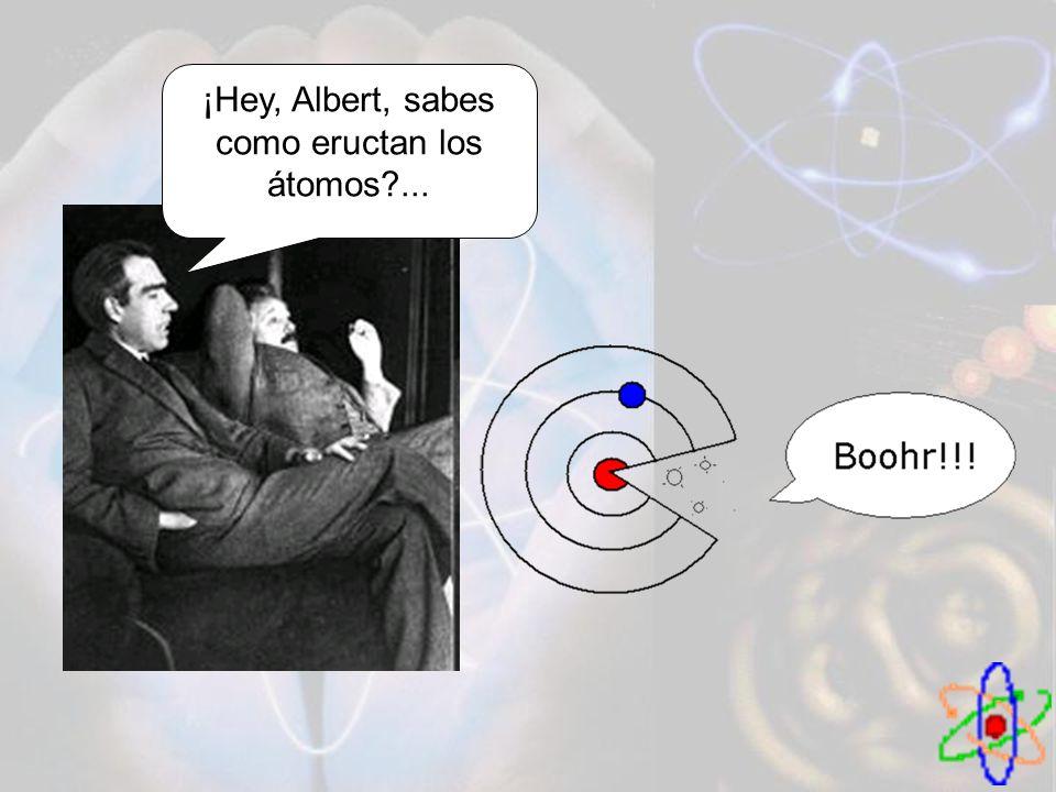 ¡Hey, Albert, sabes como eructan los átomos?...