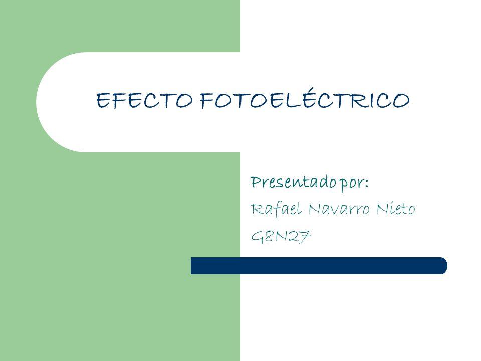 EFECTO FOTOELÉCTRICO Presentado por: Rafael Navarro Nieto G8N27
