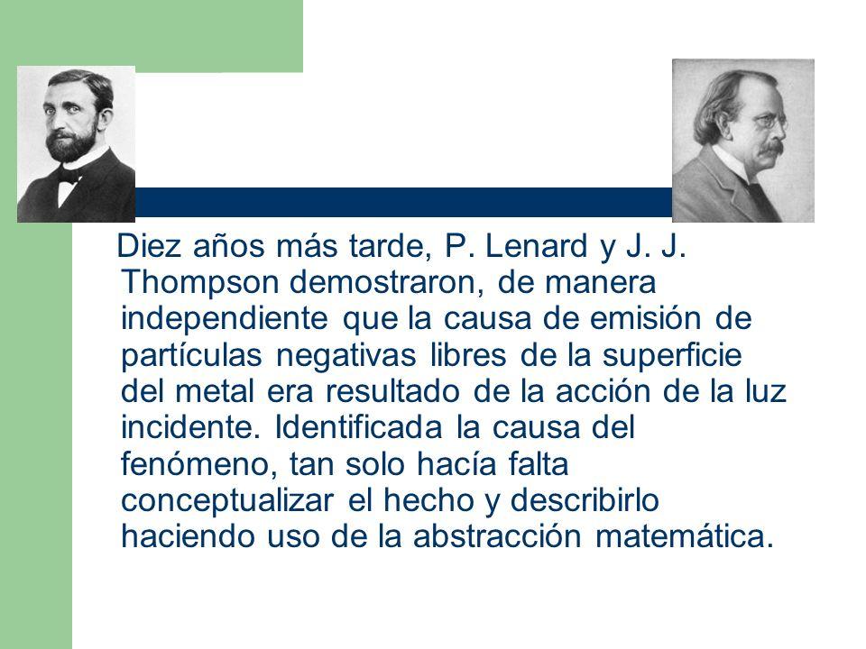 Diez años más tarde, P. Lenard y J. J. Thompson demostraron, de manera independiente que la causa de emisión de partículas negativas libres de la supe