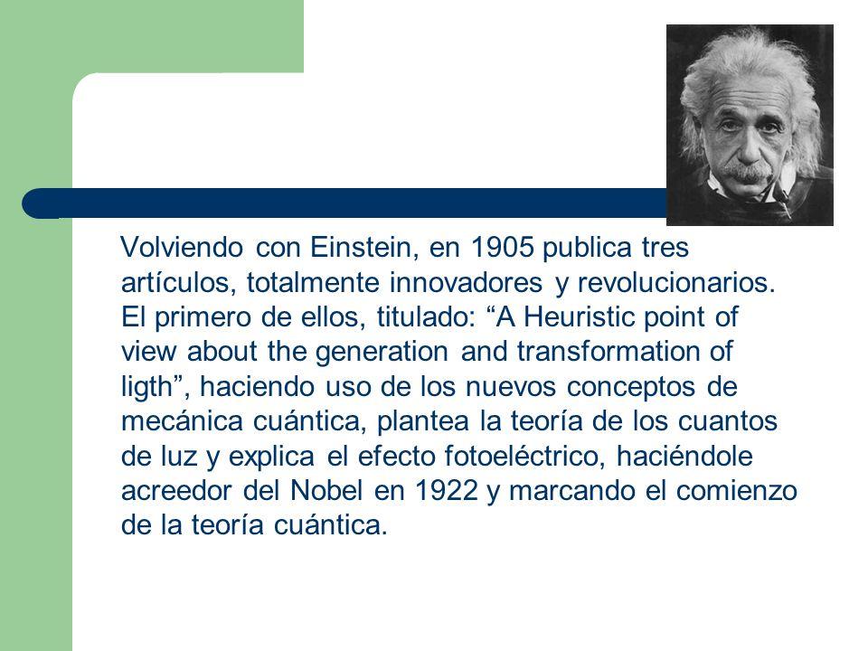 Volviendo con Einstein, en 1905 publica tres artículos, totalmente innovadores y revolucionarios. El primero de ellos, titulado: A Heuristic point of