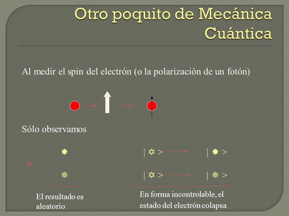 Al medir el spin del electrón (o la polarización de un fotón) Sólo observamos | > | > o | > | > El resultado es aleatorio En forma incontrolable, el e