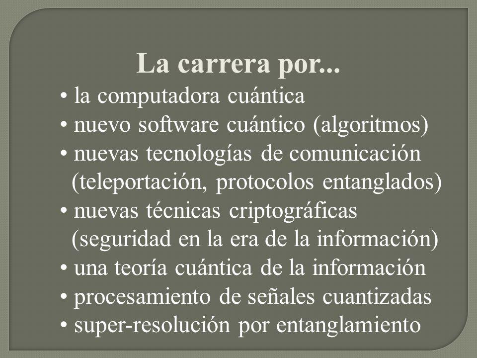 La carrera por... la computadora cuántica nuevo software cuántico (algoritmos) nuevas tecnologías de comunicación (teleportación, protocolos entanglad